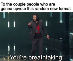Random, Com, and Who: To the couple people who  gonna upvote this random new format  You're breathtaking!  imgflip.com New Keanu format bois