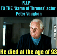 Game of Thrones, The Game, and Nepali: TO THE Game of Thrones' actor  Peter Vaughan  He died at the age of 93 A soul demised.