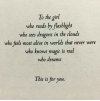 Alive, Flashlight, and Girl: To the girl  wbo reads by flashlight  who sees dragons in the clouds  who feels most alive in worlds that never were  who knows mapic is real  who dreams  This is for yoru