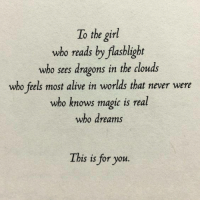 Alive, Flashlight, and Girl: To the girl  who reads by flashlight  who sees dragons in the cdouds  who feels most alive in worlds that never were  who knows magic is real  who dream.s  bis is for you.