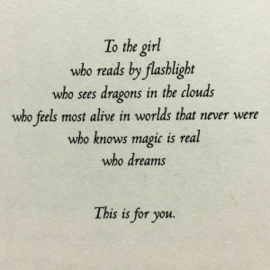 Flashlight: To the girl  who reads by flashlight  who sees dragons in the clouds  who feels most alive in worlds that never were  who knows magic is real  who dreams  This is for you.