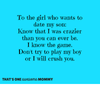 I will always protect my boy.: To the girl who wants to  date my son:  Know that I was crazier  than you can ever be  I know the game.  Don't try to play my boy  or I will crush you.  THAT'S ONE awesome MOMMY I will always protect my boy.