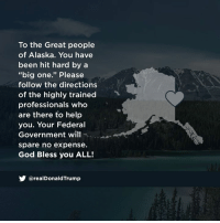 "God bless the great people of Alaska!: To the Great people  of Alaska. You have  been hit hard by a  ""big one."" Please  follow the directions  of the highly trained  professionals who  are there to help  you. Your Federal  Government will  spare no expense  God Bless you ALL!  У @realDonaldTrump God bless the great people of Alaska!"