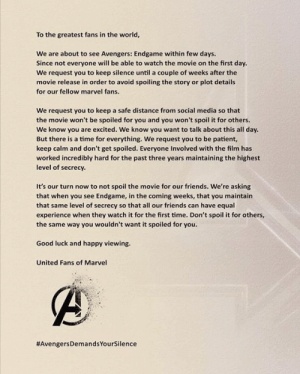 #AvengersDemandsYourSilence  #ThanosDemandsYourSilence: To the greatest fans in the world,  We are about to see Avengers: Endgame within few days.  Since not everyone will be able to watch the movie on the first day.  We request you to keep silence until a couple of weeks after the  movie release in order to avoid spoiling the story or plot details  for our fellow marvel fans.  We request you to keep a safe distance from social media so that  the movie won't be spoiled for you and you won't spoil it for others.  We know you are excited. We know you want to talk about this all day.  But there is a time for everything. We request you to be patient,  keep calm and don't get spoiled. Everyone Involved with the film has  worked incredibly hard for the past three years maintaining the highest  level of secrecy.  It's our turn now to not spoil the movie for our friends. We're asking  that when you see Endgame, in the coming weeks, that you maintain  that same level of secrecy so that all our friends can have equal  experience when they watch it for the first time. Don't spoil it for others,  the same way you wouldn't want it spoiled for you.  Good luck and happy viewing.  United Fans of Marvel  #AvengersDemandsYourSilence  #ThanosDemandsYourSilence