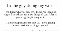 Cheating, Memes, and Husband: To the guy doing my wife  You know who you are. Yes I know. No I am not  angry, I would just ask a few things of you. After al  you are giving it to my wife.  1.Please stop leaving the seat up, I keep getting  blamed and it is starting to get old. RT @amazingpost_: Husband Realizes His Wife Is Cheating Leaves Note For Her Other Man https://t.co/Ie6FJMtQck https://t.co/q6GRWF4Z3B