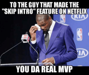 "Netflix, Hero, and Mvp: TO THE GUYTHAT MADE THE  ""SKIP INTRO"" FEATUREON NETFLIX  YOU DA REAL MVP The unsung hero"