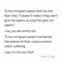 "Memes, Say It, and Humanity: To the immigrant parent that has told  their child, ""It doesn't matter if they don't  give me papers, as long they give you  papers.""  I say, you are worthy too.  To the immigrant parent that blames  themselves for their undocumented  child's suffering.  I say, it is not your fault.  lván Ceja Repost @IvanCejatv: ""I wish you could see your humanity and worth through my eyes."""