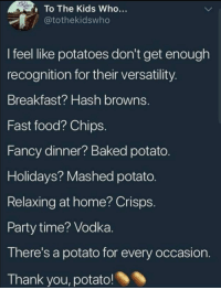 Baked, Fast Food, and Food: To The Kids Who...  tothekidswho  I feel like potatoes don't get enough  recognition for their versatility  Breakfast? Hash browns.  Fast food? Chips  Fancy dinner? Baked potato  Holidays? Mashed potato  Relaxing at home? Crisps  Party time? Vodka  There's a potato for every occasion  Thank you, potato! awesomacious:  Thanks potato, very cool