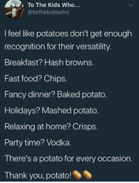 Baked, Fast Food, and Food: To The Kids Who...  @tothekidswho  I feel like potatoes don't get enough  recognition for their versatility.  Breakfast? Hash browns.  Fast food? Chips.  Fancy dinner? Baked potato.  Holidays? Mashed potato.  Relaxing at home? Crisps.  Party time? Vodka.  There's a potato for every occasion.  Thank you, potato! Lets Worship Potatoes