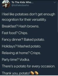 Baked, Fast Food, and Food: To The Kids Who...  @tothekidswho  I feel like potatoes don't get enough  recognition for their versatility  Breakfast? Hash browns.  Fast food? Chips  Fancy dinner? Baked potato  Holidays? Mashed potato  Relaxing at home? Crisps  Party time? Vodka  There's a potato for every occasion  Thank you, potato! I like potatoes.