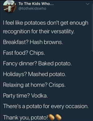 We don't grow enough potato's via /r/funny https://ift.tt/2DgIhAv: To The Kids Who...  tothekidswho  I feel like potatoes don't get enough  recognition for their versatility  Breakfast? Hash browns.  Fast food? Chips  Fancy dinner? Baked potato  Holidays? Mashed potato  Relaxing at home? Crisps  Party time? Vodka  There's a potato for every occasion  Thank you, potato! We don't grow enough potato's via /r/funny https://ift.tt/2DgIhAv