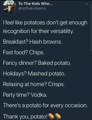 Baked, Fast Food, and Food: To The Kids Who...  @tothekidswho  I feel like potatoes don't get enough  recognition for their versatility  Breakfast? Hash browns.  Fast food? Chips  Fancy dinner? Baked potato  Holidays? Mashed potato  Relaxing at home? Crisps  Party time? Vodka  There's a potato for every occasion  Thank you, potato! I like potatoes. via /r/memes https://ift.tt/2qiQD27