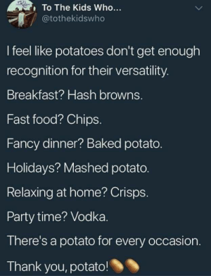 hash: To The Kids Who...  @tothekidswho  I feel like potatoes don't get enough  recognition for their versatility.  Breakfast? Hash browns.  Fast food? Chips.  Fancy dinner? Baked potato.  Holidays? Mashed potato.  Relaxing at home? Crisps.  Party time? Vodka.  There's a potato for every occasion.  Thank you, potato!