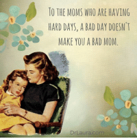 via Dr Laura: TO THE MOMS WHO ARE HAVING  HARD DAYS, A BAD DAY DOESN T  CO MAKE YOU A BAD MOM  Dr Laura com via Dr Laura