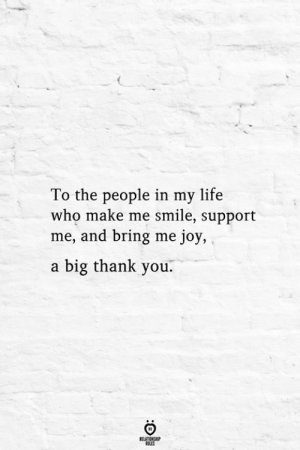 to-the-people: To the people in my life  who make me smile, support  me, and bring me joy,  a big thank you.  RELATIONSHIP  ES