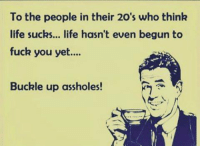 Memes About Life: To the people in their 20's who think  life sucks... life hasn't even begun to  fuck you yet....  Buckle up assholes!