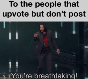 Wholesome Keanu: To the people that  upvote but don't post  You're breathtaking! Wholesome Keanu