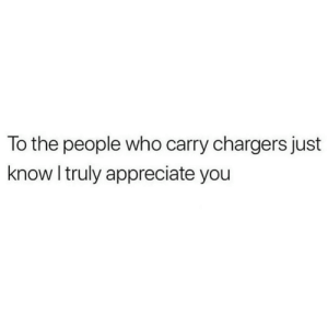 Appreciate You: To the people who carry chargers just  know I truly appreciate you