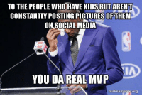 """Advice, Social Media, and Tumblr: TO THE PEOPLE WHO HAVE KIDS BUT AREN T  CONSTANTLY POSTING PICTURES OF THEM  ON.SOCIAL MEDIA  LA  YOU DAREAL MVP  makeameme.org <p><a href=""""http://advice-animal.tumblr.com/post/169416303981/shout-out-specifically-to-my-coworker-that-just"""" class=""""tumblr_blog"""">advice-animal</a>:</p>  <blockquote><p>Shout-out specifically to my coworker that just recently had a baby but isn't blowing up their feed about it.</p></blockquote>"""
