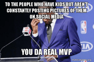 Social Media, Kids, and Pictures: TO THE PEOPLE WHO HAVE KIDS BUT AREN T  CONSTANTLY POSTING PICTURES OF THEM  ON.SOCIAL MEDIA  LA  YOU DAREAL MVP  makeameme.org Shout-out specifically to my coworker that just recently had a baby but isnt blowing up their feed about it.