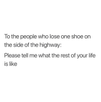 Life, Dank Memes, and Rest: To the people who lose one shoe on  the side of the highway:  Please tell me what the rest of your life  is like