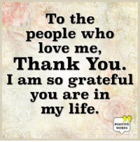 Life, Love, and Memes: To the  people who  love me,  Thank You.  I am so grateful  you are in  my life.  POSITIVE  WORDS Positive Words ❤️
