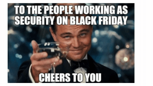 The funniest Black Friday memes - CNET - Page 29: TO THE PEOPLE WORKING AS  SECURITY ON BLACK FRIDAY  CHEERS TO YOU The funniest Black Friday memes - CNET - Page 29