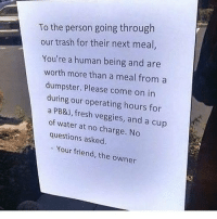 Much respect😤: To the person going through  our trash for their next meal,  You're a human being and are  worth more than a meal from a  dumpster. Please come on in  during our operating hours for  a PB&J, fresh veggies, and a cup  of water at no charge. No  questions asked  - Your friend, the owner Much respect😤