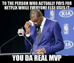 Netflix, Who, and Mvp: TO THE PERSON WHO ACTUALLY PAYS FOR  NETFLIX WHILE EVERYONE ELSE USES I  Kl  IA  YOU DA REAL MVP Real MVP!!!