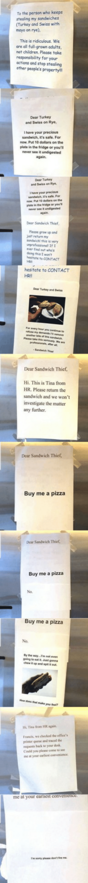This post is a long boi via /r/memes http://bit.ly/2Qni07m: To the person who keeps  stealing my sandwiches  (Turkey and Swiss with  mayo on rye),  This is ridiculous. We  are all full-grown adults,  not children. Please take  responsibility for your  actions and stop stealing  other people's property!  Dear Turkey  and Swiss on Rye,  I have your precious  sandwich, it's safe. For  now. Put 10 dollars on the  plate in the fridge or you'll  never see it undigested  again.  Dear Turkey  and Swiss on Rye  Ihave your precious  sandwich, it's safe. For  now Put 10 dolars on the  plate in the fridge or you'  never see it undigested  again  Dear Sandwich Thief  Please grow up and  just return my  sandwichl this is very  unprofessionall If  ever find out who's  deing this I won't  hesitate to CONTACT  HRI  hesitate to CONTACT  HRII  Dear Turkey and Saiss  For every haur you oine to  smy demands remeve  anather bite of is sandwich.  Plase taehis seriously, We are  gefessionl,aer  Sandh Thi  Dear Sandwich Thief,  Hi. This is Tina from  HR. Please return the  sandwich and we won't  investigate the matter  any further.  Dear Sandwich Thief,  Buy me a pizza  Dear Sandwich Thief  Buy me a pizza  No.  Buy me a pizza  No.  By the way...Pm not even-  going to eat it Just gonna  chew up and spit t out  How does that make you feef?  Hi, Tina from HR again.  Francis, we checked the office's  primer qucue and traced the  requests hack to your deska  Could you please come to see  me at your carliest convenience  me at your earlhest convenience  samy please don't ie me. This post is a long boi via /r/memes http://bit.ly/2Qni07m