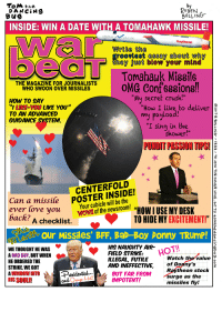"""Bad, Crush, and Love: To the  RUBEN  DAN CiN9  BOLLING  Bug  INSIDE: WIN A DATE WITH A TOMAHAWK MISSILE!  Raytheon  Write the  rooviest essay about why  they just blow your mind  U Tomahawk Missile  THE MAGAZINE FOR JOURNALISTS  OMG Confe88iong!!  WHO SWOON OVER MISSILES  My secret crush  HOW TO SAY  """"How I like to deliver  YOU LIKE YOU""""  TO AN ADVANCED  y Pay  Oa  GUIDANCE SYSTEM  I sing in the  shower  PUNOTPASSIONT PSI  an a missile  cubicle will be the  ever love you  Your newsroom! """"HOWIUSE MYDESK  the back?  A checklist  TO HIDE MY  EXCITEMENT!  FIELD STRIKE  AIR HOT  HIS NAUGHTY WETHOUGHTHEWAS  A BAD GUY, BUT WHEN  watch the value  ILLEGAL, FUTILE  HE ORDERED THE  AND INEFFECTIVE  of Donny's  STRIKE,WE GOT  Raytheon stock  Pesidential  WINDOW INTO  surge as the  Hot  HIS SOULUI  Ovaluge  IMPOTENT!  missiles fly! War Beat ❤️"""