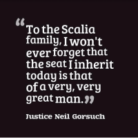 Family, Justice, and Today: To the Scalia  family, I won't  ever forget that  the seat linherit  today is that  of a very, very  great man.  Justice Neil Gorsuch