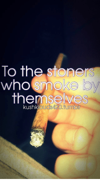 True, Tumblr, and Who: To the stoners  who smoke  themselves  kushkl  ouds420.tumblr You're a true stoner