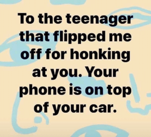 honking: To the teenager  that flipped me  off for honking  at you. Your  phone is on top  of your car.