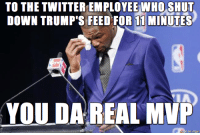 "<p><a href=""http://advice-animal.tumblr.com/post/167105746567/to-the-twitter-employee-who-shut-down-trumps-feed"" class=""tumblr_blog"">advice-animal</a>:</p>  <blockquote><p>To The Twitter Employee Who Shut Down Trump's Feed for 11 Minutes …</p></blockquote>: TO THE TWITTER EMPLOYEE WHO SHUT  DOWN TRUMP'S FEED FOR 11 MINUTES  YOU DA REAL MVP  mase on imgur <p><a href=""http://advice-animal.tumblr.com/post/167105746567/to-the-twitter-employee-who-shut-down-trumps-feed"" class=""tumblr_blog"">advice-animal</a>:</p>  <blockquote><p>To The Twitter Employee Who Shut Down Trump's Feed for 11 Minutes …</p></blockquote>"