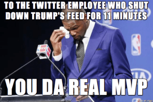 To The Twitter Employee Who Shut Down Trumps Feed for 11 Minutes : TO THE TWITTER EMPLOYEE WHO SHUT  DOWN TRUMP'S FEED FOR 11 MINUTES  YOU DA REAL MVP  mase on imgur To The Twitter Employee Who Shut Down Trumps Feed for 11 Minutes
