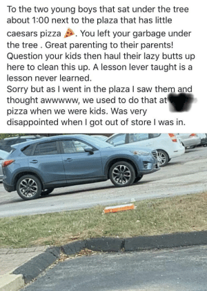 Takes a picture of litter, leaves it, drives home and posts about bad parenting: To the two young boys that sat under the tree  about 1:00 next to the plaza that has little  You left your garbage under  caesars pizza  the tree. Great parenting to their parents!  Question your kids then haul their lazy butts up  here to clean this up. A lesson lever taught is a  lesson never learned.  Sorry but as I went in the plaza I saw them and  thought awwwww, we used to do that at  pizza when we were kids. Was very  disappointed when I got out of store I was in. Takes a picture of litter, leaves it, drives home and posts about bad parenting
