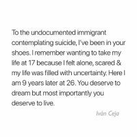 "Being Alone, Life, and Memes: To the undocumented immigrant  contemplating suicide, I've been in your  shoes. I remember wanting to take my  life at 17 because l felt alone, scared &  my life was filled with uncertainty. Here l  am 9 years later at 26. You deserve to  dream but most importantly you  deserve to live.  Iván Ceja Repost @IvanCejatv: ""There are times when I still feel alone, scared and my life is still filled with uncertainty. Sometimes it feels like it hasn't gotten any better truth be told, but I am stronger today and I'm better able to tackle the obstacles that come with being undocumented in the U.S. It can feel like a never ending cycle of having to validate your humanity because being human isn't enough for some people. But still you will rise above and even higher when you realize that legislation that never passes and the headlines that call you illegal do not define you. You might feel alone, but I want you to know that YOU ARE NOT ALONE. You might be a lot of other things, but not alone. I know undocumented immigrants from across the country - literally every state - that want to be your friend. Let me know and I will introduce you to them. If you are still reading this, then chances are that you can relate. Perhaps you are not as misunderstood as you thought. Nonetheless, I believe you matter and the fact that you have made it this far just goes to show that you are stronger than you give yourself credit for. You deserve to dream, but most importantly you deserve to live. You deserve to live. Make the call if you need to. It is brave to ask for help."" Suicide Prevention Lifeline: 1-800-273-8255"