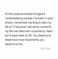 "Being Alone, Life, and Love: To the undocumented immigrant  contemplating suicide, I've been in your  shoes. I remember wanting to take my  life at T/ because l felt alone, scared &  my life was filled with uncertainty. Here l  am 9 years later at 26. You deserve to  dream but most importantly you  deserve to live.  Iván Ceja You deserve to live Repost @IvanCejatv: ""*With everything going on and what some of you that I've checked in with have expressed, I felt the need to repost this message I shared a while back. I feel the weight of everything going on and I just want you to know that you are so powerful and so worthy. That's why the opposition does so much to bring you down, but it is my hope that you will continue to rise up even if it's one day at a time. Do so at your own pace. Only you know what you need and I hope you find it, but also know that we have each other and there's nothing wrong with asking for help. - . . ""There are times when I still feel alone, scared and my life is still filled with uncertainty. Sometimes it feels like it hasn't gotten any better truth be told, but I am stronger today and I'm better able to tackle the obstacles that come with being undocumented in the U.S. . . It can feel like a never ending cycle of having to validate your humanity because being human isn't enough for some people. But still you will rise above and even higher when you realize that legislation that never passes and the headlines that call you illegal do not define you. . . You might feel alone, but I want you to know that YOU ARE NOT ALONE. You might be a lot of other things, but not alone. I know undocumented immigrants from across the country - literally every state - that want to be your friend. Let me know and I will introduce you to them. . . If you are still reading this, then chances are that you can relate. Perhaps you are not as misunderstood as you thought. Nonetheless, I believe you matter and the fact that you have made it this far just goes to show that you are stronger than you give yourself credit for. . . You deserve to dream, but most importantly you deserve to live. You deserve to live. Make the call if you need to. It is brave to ask for help."" Suicide Prevention Lifeline: 1-800-273-8255 . . dreamact immigration undocumented dreamer daca cleandreamact immigrants dreamers immigrant suicide mentalhealth health support love"
