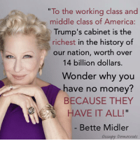 """Welcome to plutocracy.: """"To the working class and  middle class of America:  Trump's cabinet is the  richest in the history of  our nation, worth over  14 billion dollars  Wonder why you  have no money?  BECAUSE THEY  HAVE IT ALL!  Bette Midler  occupy Democrats Welcome to plutocracy."""