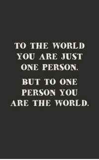 56 Relationship Quotes – Quotes About Relationships 6: TO THE WORLD  YOU ARE JUST  ONE PERSON.  BUT TO ONE  PERSON YOU  ARE THE WORLD. 56 Relationship Quotes – Quotes About Relationships 6