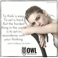 Memes, Vans, and According: To think is easy  To act is hard  But the hardest  thing in the world  is to act in  accordance with  your thinking  Johann Wolfgang Van Goethe  OWL  One Wise Life  OneWise Life.com <3 One Wise Life  .