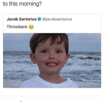 Memes, Yeah, and Good: to this morning?  Jacob Sartorius @jacobsartorius  Throwback remember when i roasted jacob last year and gained 100k in like a month yeah good times
