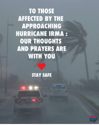 Hurricane Irma: TO THOSE  AFFECTED BY THE  APPROACHING  HURRICANE IRMA  OUR THOUGHTS  AND PRAYERS ARE  WITH YOU  STAY SAFE  tip