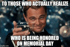 8 Memorial Day Memes That Understand The True Meaning Of This Holiday: TO THOSE WHO ACTUALLYREALIZE  WHO IS BEING HONORED  NON MEMORIAL DAY  imgflip.com 8 Memorial Day Memes That Understand The True Meaning Of This Holiday
