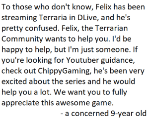 Community, Confused, and Appreciate: To those who don't know, Felix has been  streaming Terraria in DLive, and he's  pretty confused. Felix, the Terrarian  Community wants to help you. I'd be  happy to help, but I'm just someone. If  you're looking for Youtuber guidance,  check out ChippyGaming, he's been very  excited about the series and he would  help you a lot. We want you to fully  appreciate this awesome game  - a concerned 9-year old Felix must see this
