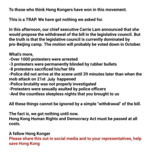 """We really need senators to know this so Hong Kong Human Rights and Democracy Act can still be passed. I am now kneeling on the ground and begging you to share this out to your representatives (most importantly Ted Cruz) to help save Hong Kong.: To those who think Hong Kongers have won in this movement.  This is a TRAP. We have got nothing we asked for.  In this afternoon, our chief executive Carrie Lam announced that she  would propose the withdrawal of the bill in the legislative council. But  the truth is that the legislative council is currently dominated by  pro-Beijing camp. The motion will probably be voted down in October.  What's more  -Over 1000 protesters were arrested  -3 protesters were permanently blinded by rubber bullets  -8 protesters sacrificed his/her life  -Police did not arrive at the scene until 39 minutes later than when the  mob attack on 21st July happened  -Police brutality was not properly investigated  -Protesters were  sexually asulted by police officers  -And the countless sleepless nights that you brought to us  All these things cannot be ignored by a simple """"withdrawal"""" of the bill  The fact is, we got nothing until now.  Hong Kong Human Rights and Democracy Act must be passed at all  Costs  A fellow Hong Konger  Please share this out in social media and to your representatives, help  save Hong Kong We really need senators to know this so Hong Kong Human Rights and Democracy Act can still be passed. I am now kneeling on the ground and begging you to share this out to your representatives (most importantly Ted Cruz) to help save Hong Kong."""