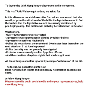 """I'm sorry, I know this is the wrong place to post this, but we are very desperate now, hope you forgive us.: To those who think Hong Kongers have won in this movement.  This is a TRAP. We have got nothing we asked for.  In this afternoon, our chief executive Carrie Lam announced that she  would propose the withdrawal of the bill in the legislative council. But  the truth is that the legislative council is currently dominated by  pro-Beijing camp. The motion will probably be voted down in October.  What's more  -Over 1000 protesters were arrested  -3 protesters were permanently blinded by rubber bullets  -8 protesters sacrificed his/her life  -Police did not arrive at the scene until 39 minutes later than when the  mob attack on 21st June happened  -Police brutality was not properly investigated  -Protesters were sexually asulted by police officers  -And the countless sleepless nights that you brought to us  All these things cannot be ignored by a simple """"withdrawal"""" of the bill  The fact is, we got nothing until now.  Hong Kong Human Rights and Democracy Act must be passed at all  costs  A fellow Hong Konger  Please share this out in social media and to your representatives, help  save Hong Kong I'm sorry, I know this is the wrong place to post this, but we are very desperate now, hope you forgive us."""