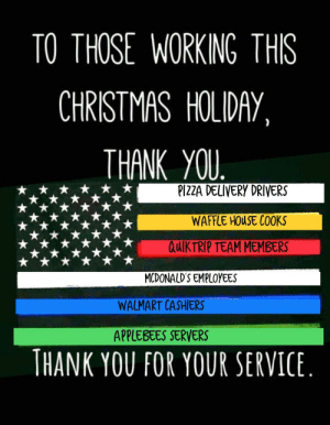 Preach: TO THOSE WORKING THIS  CHRISTMAS HOLIDAY,  THANK YOU.  PIZZA DELIVERY DRIVERS  WAFFLE HOUSE COOKS  QUIKTRIP TEAM MEMBERS  MCDONALD'S EMPLOYEES  WALMART CASHIERS  APPLEBEES SERVERS  THANK YOU FOR YOUR SERVICE. Preach