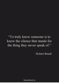 "Never, Silence, and The Thing: To truly know someone is to  know the silence that stands for  the thing they never speak of.""  Robert Brault  Quotebook.in"